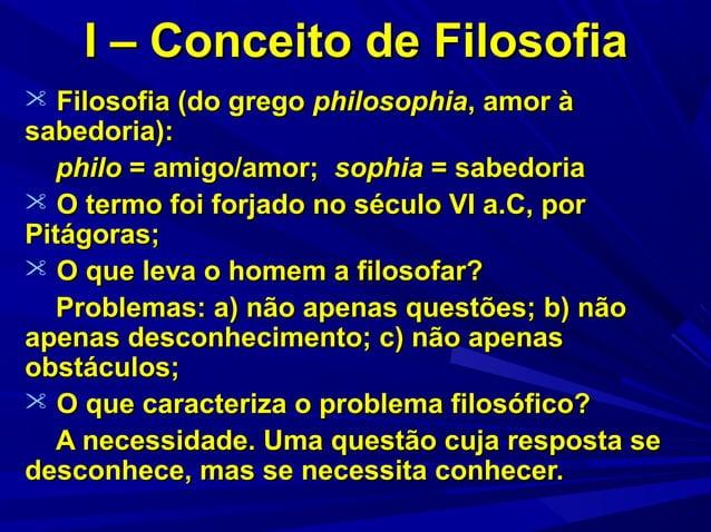 I – Conceito de Filosofia  Filosofia (do grego philosophia, amor à  sabedoria): philo = amigo/amor; sophia = sabedoria  ...