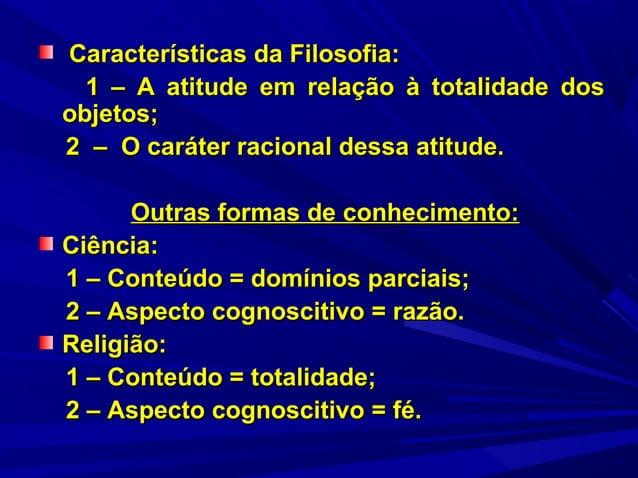 Características da Filosofia: 1 – A atitude em relação à totalidade dos objetos; 2 – O caráter racional dessa atitude. Out...
