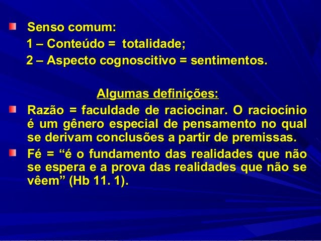 Senso comum: 1 – Conteúdo = totalidade; 2 – Aspecto cognoscitivo = sentimentos. Algumas definições: Razão = faculdade de r...