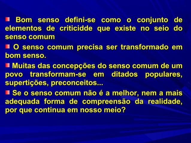 Bom senso defini-se como o conjunto de elementos de criticidde que existe no seio do senso comum O senso comum precisa ser...