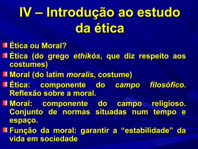IV – Introdução ao estudo da ética Ética ou Moral? Ética (do grego ethikós, que diz respeito aos costumes) Moral (do latim...