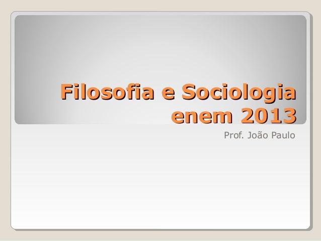 Filosofia e Sociologia enem 2013 Prof. João Paulo