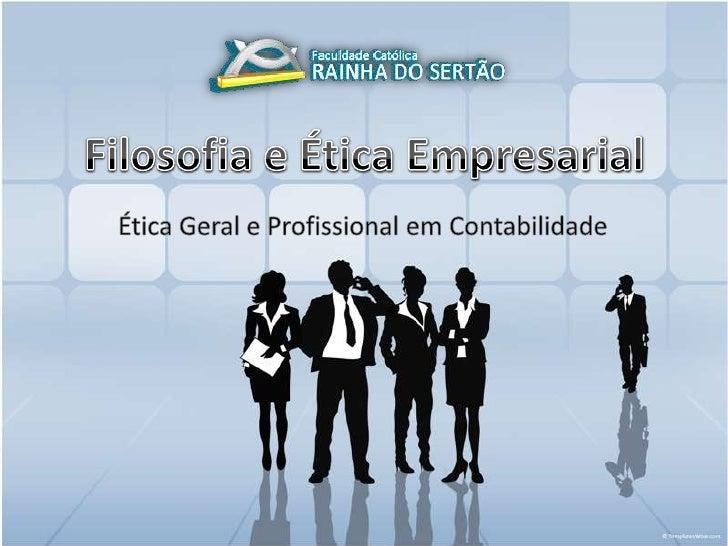 Filosofia e Ética Empresarial<br />Ética Geral e Profissional em Contabilidade<br />