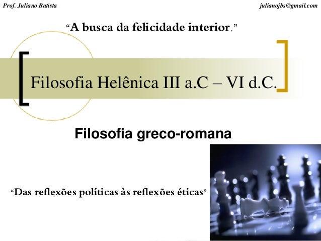 """Filosofia Helênica III a.C – VI d.C. """"Das reflexões políticas às reflexões éticas"""" Prof. Juliano Batista julianojbs@gmail...."""