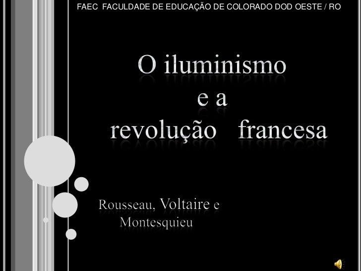 FAEC  FACULDADE DE EDUCAÇÃO DE COLORADO DOD OESTE / RO<br />O iluminismo <br />e a    revolução   francesa<br />Rousseau, ...