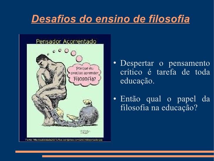 Desafios do ensino de filosofia <ul><li>Despertar o pensamento crítico é tarefa de toda educação. </li></ul><ul><li>Então ...