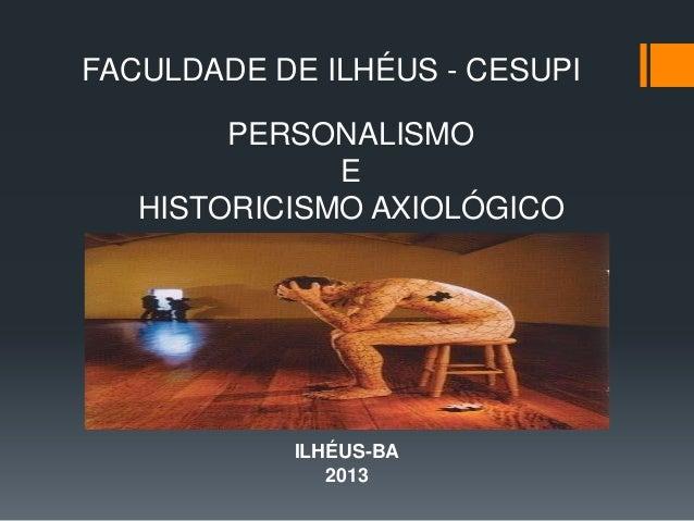 PERSONALISMOEHISTORICISMO AXIOLÓGICOILHÉUS-BA2013FACULDADE DE ILHÉUS - CESUPI