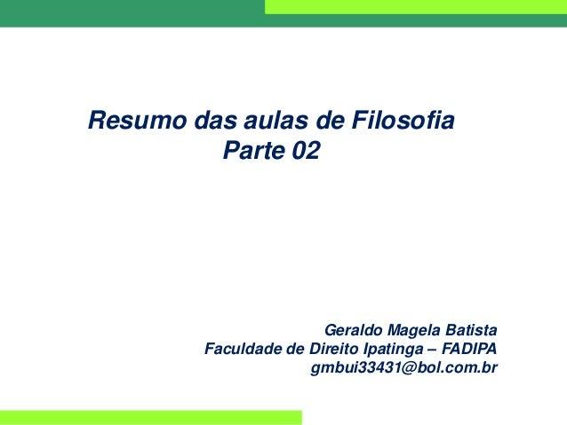Resumo das aulas de Filosofia Parte 02 Geraldo Magela Batista Faculdade de Direito Ipatinga – FADIPA gmbui33431@bol.com.br