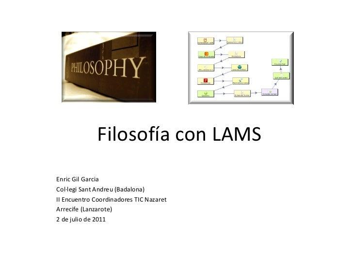 Filosofía con LAMS Enric Gil Garcia Col·legi Sant Andreu (Badalona) II Encuentro Coordinadores TIC Nazaret Arrecife (Lanza...