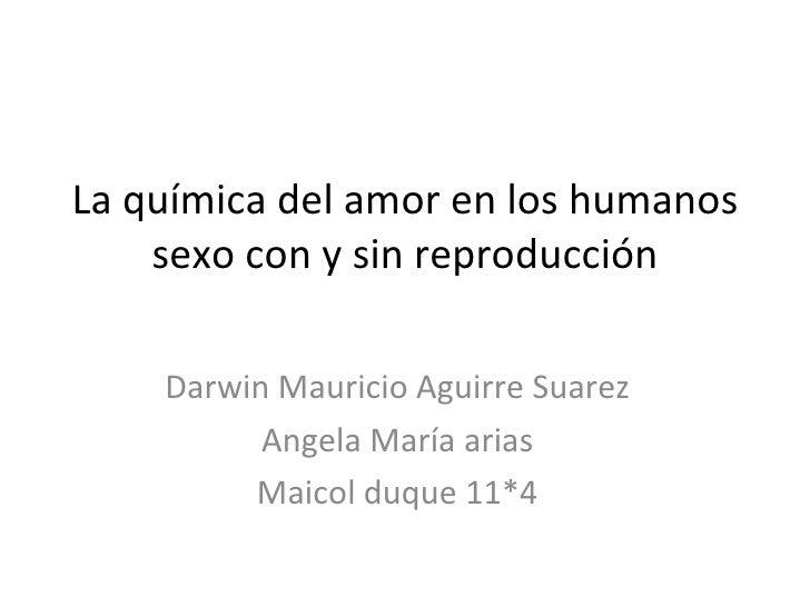 La química del amor en los humanos sexo con y sin reproducción Darwin Mauricio Aguirre Suarez Angela María arias Maicol du...