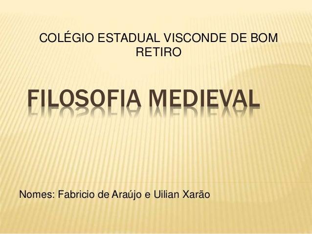 FILOSOFIA MEDIEVAL Nomes: Fabricio de Araújo e Uilian Xarão COLÉGIO ESTADUAL VISCONDE DE BOM RETIRO