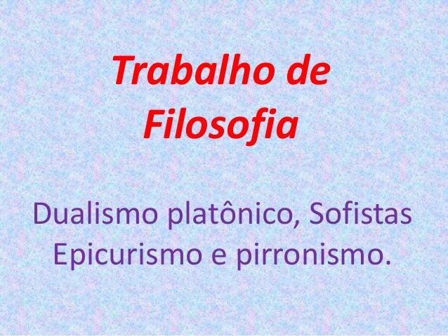 Trabalho de Filosofia Dualismo platônico, Sofistas Epicurismo e pirronismo.