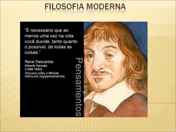    Filosofia moderna é toda a filosofia que se desenvolveu durante os    séculos XV, XVI, XVII, XVIII, XIX; começando pel...