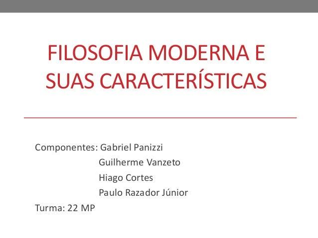 FILOSOFIA MODERNA E  SUAS CARACTERÍSTICAS  Componentes: Gabriel Panizzi  Guilherme Vanzeto  Hiago Cortes  Paulo Razador Jú...