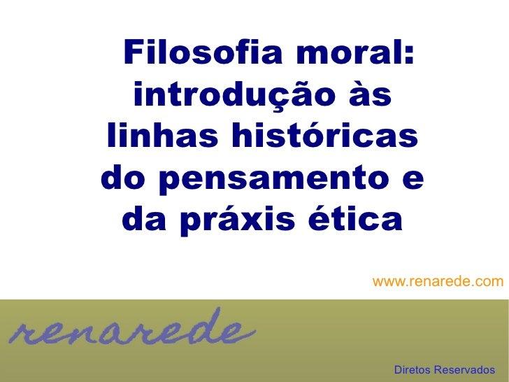 Filosofia moral:  introdução àslinhas históricasdo pensamento e da práxis ética              www.renarede.com             ...
