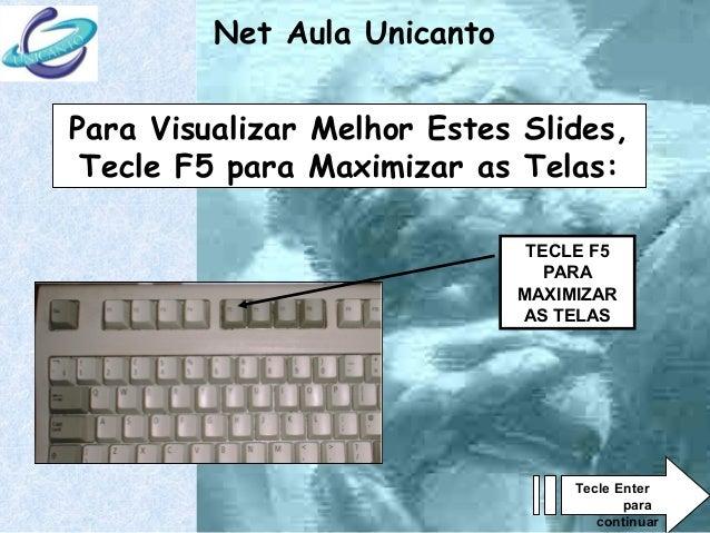 Net Aula Unicanto  Para Visualizar Melhor Estes Slides,  Tecle F5 para Maximizar as Telas:  TECLE F5  PARA  MAXIMIZAR  AS ...