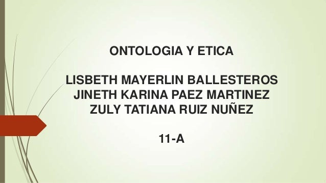 ONTOLOGIA Y ETICA LISBETH MAYERLIN BALLESTEROS JINETH KARINA PAEZ MARTINEZ ZULY TATIANA RUIZ NUÑEZ 11-A