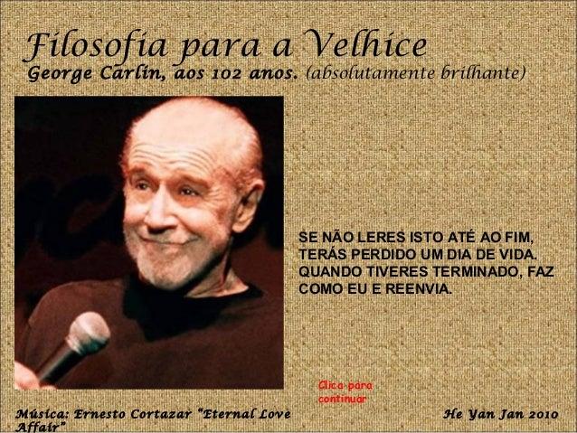 Filosofia para a Velhice  George Carlin, aos 102 anos. (absolutamente brilhante)  SE NÃO LERES ISTO ATÉ AO FIM,  TERÁS PER...