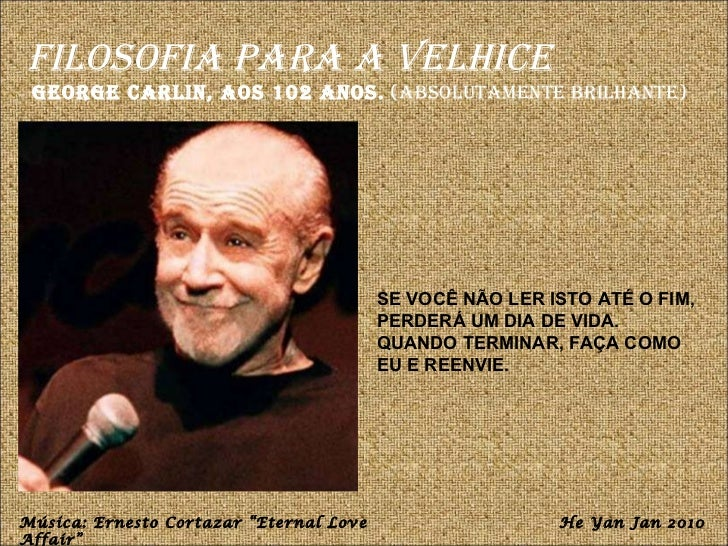 Filosofia para a Velhice George Carlin, aos 102 anos.  (absolutamente brilhante) SE VOCÊ NÃO LER ISTO ATÉ O FIM, PERDERÁ U...