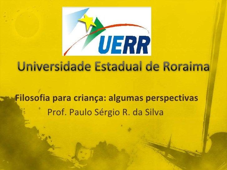 Filosofia para criança: algumas perspectivas         Prof. Paulo Sérgio R. da Silva