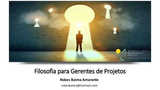 Filosofia para Gerentes de Projetos  Robes Baima Amarante  robesbaima@hotmail.com