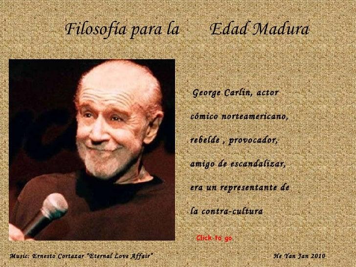 Filosofía para la  Edad Madura George Carlin, actor  cómico norteamericano,  rebelde , provocador,  amigo de escandalizar,...