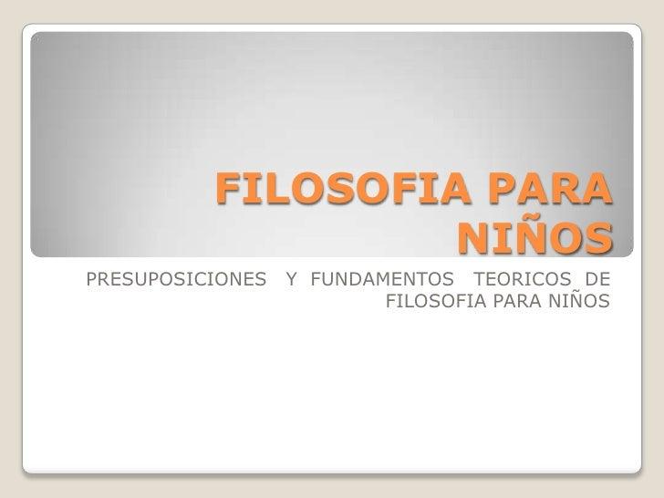 FILOSOFIA PARA NIÑOS<br />PRESUPOSICIONES   Y  FUNDAMENTOS   TEORICOS  DE FILOSOFIA PARA NIÑOS<br />