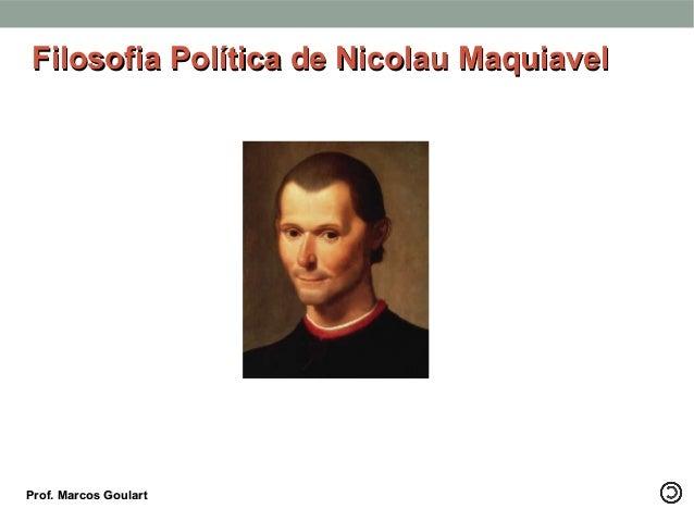 Filosofia Política de Nicolau MaquiavelFilosofia Política de Nicolau Maquiavel Prof. Marcos GoulartProf. Marcos Goulart