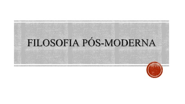  Pós modernidade é o termo que engloba os pensadores mais recentes (últimas décadas). Suas reflexões são marcadas pela cr...