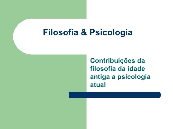 Filosofia & Psicologia           Contribuições da           filosofia da idade           antiga a psicologia           atual