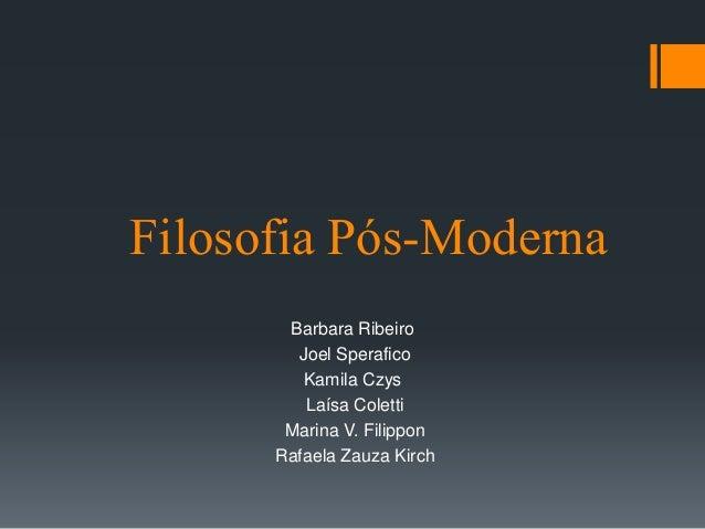 Filosofia Pós-Moderna Barbara Ribeiro Joel Sperafico Kamila Czys Laísa Coletti Marina V. Filippon Rafaela Zauza Kirch