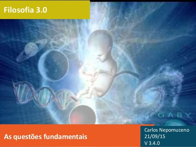 Filosofia 3.0 As questões fundamentais Carlos Nepomuceno 21/09/15 V 3.4.0