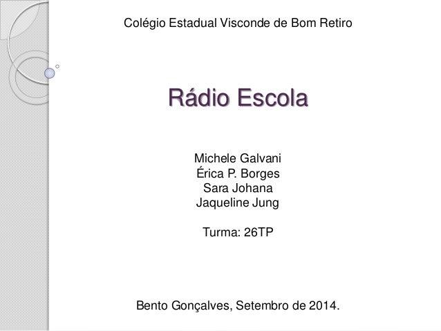 Colégio Estadual Visconde de Bom Retiro  Rádio Escola  Michele Galvani  Érica P. Borges  Sara Johana  Jaqueline Jung  Turm...