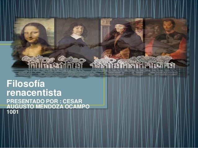 Filosofía  renacentista  PRESENTADO POR : CESAR  AUGUSTO MENDOZA OCAMPO  1001