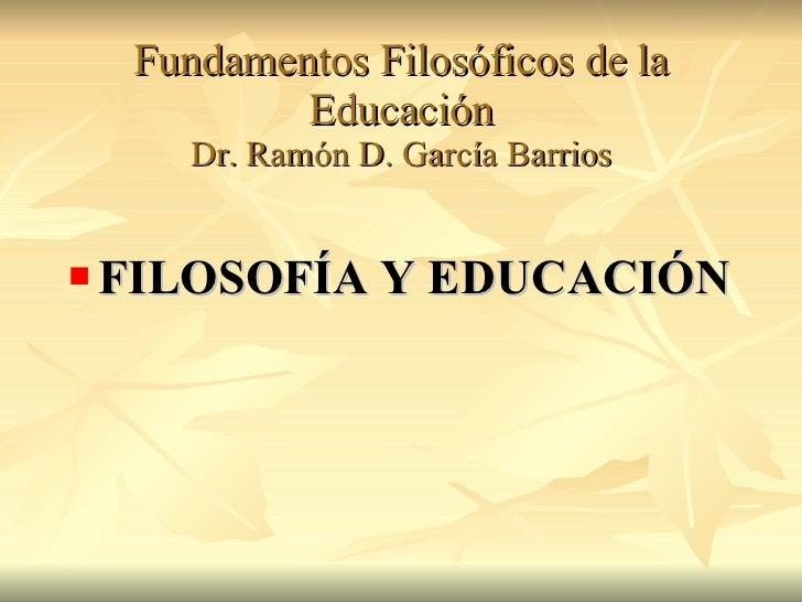 Fundamentos Filosóficos de la Educación Dr. Ramón D. García Barrios <ul><li>FILOSOFÍA Y EDUCACIÓN </li></ul>