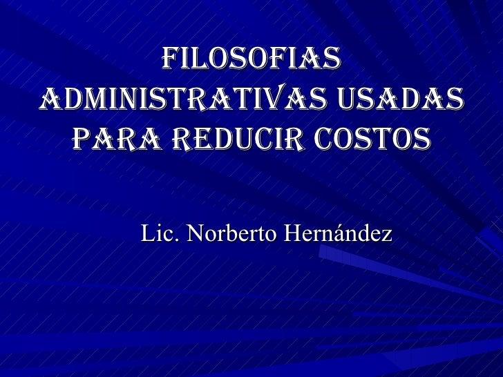 Filosofias Administrativas usadas para reducir costos Lic. Norberto Hernández