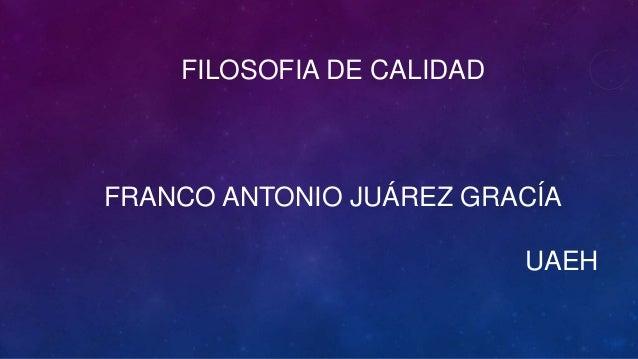 FILOSOFIA DE CALIDAD FRANCO ANTONIO JUÁREZ GRACÍA UAEH