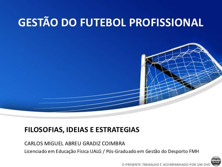 GESTÃO DO FUTEBOL PROFISSIONAL FILOSOFIAS, IDEIAS E ESTRATEGIAS CARLOS MIGUEL ABREU GRADIZ COIMBRA Licenciado em Educação ...