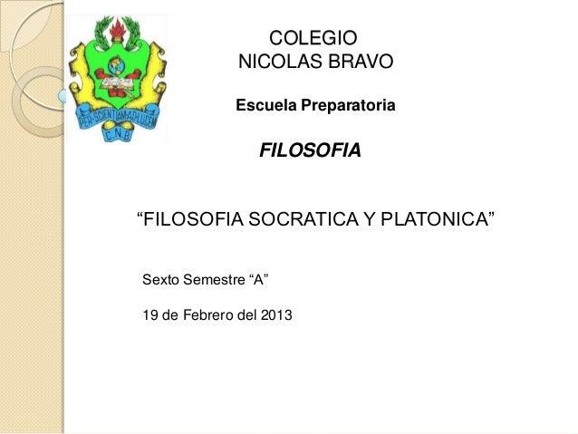 "COLEGIO NICOLAS BRAVO Escuela Preparatoria FILOSOFIA ""FILOSOFIA SOCRATICA Y PLATONICA"" Sexto Semestre ""A"" 19 de Febrero de..."