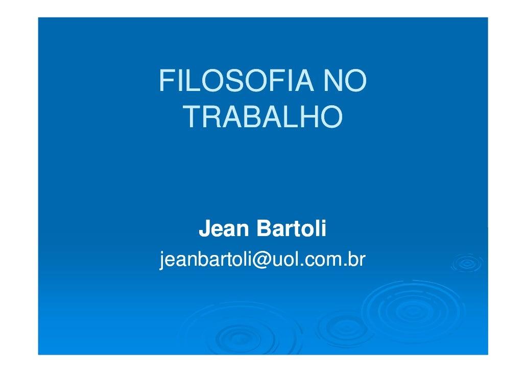 FILOSOFIA NO   TRABALHO       Jean Bartoli jeanbartoli@uol.com.br