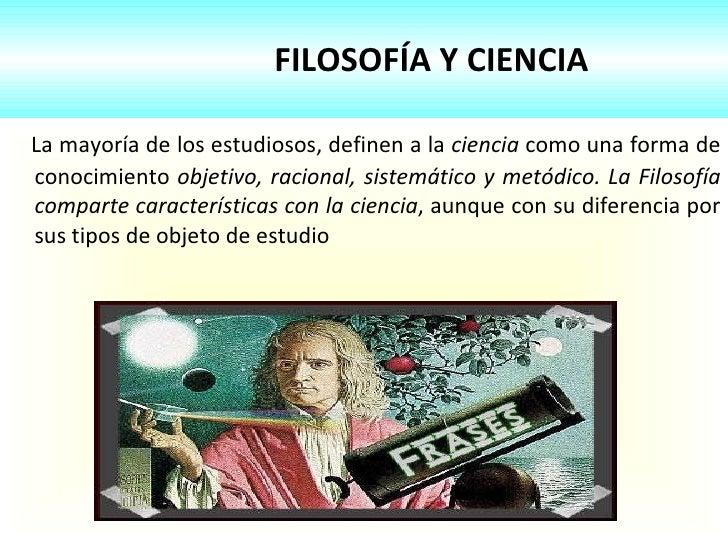 FILOSOFÍA Y CIENCIA <ul><li>La mayoría de los estudiosos, definen a la  ciencia  como una forma de conocimiento  objetivo,...