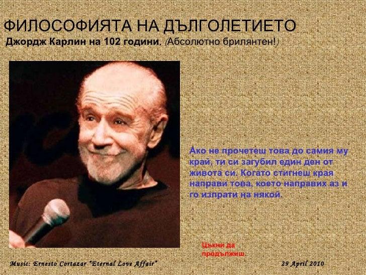 ФИЛОСОФИЯТА НА ДЪЛГОЛЕТИЕТО Джордж Карлин на 102 години .  ( Абсолютно брилянтен! ) Ако не прочетеш това до самия му край,...