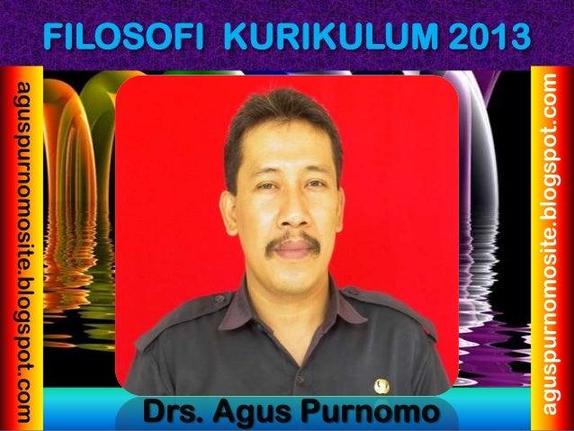 FILOSOFI KURIKULUM 2013 Drs. Agus Purnomo aguspurnomosite.blogspot.com aguspurnomosite.blogspot.com