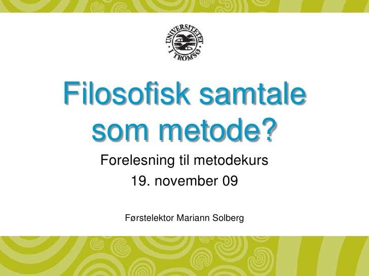 Filosofisk samtale som metode?<br />Forelesning til metodekurs<br />19. november 09<br />Førstelektor Mariann Solberg<br />