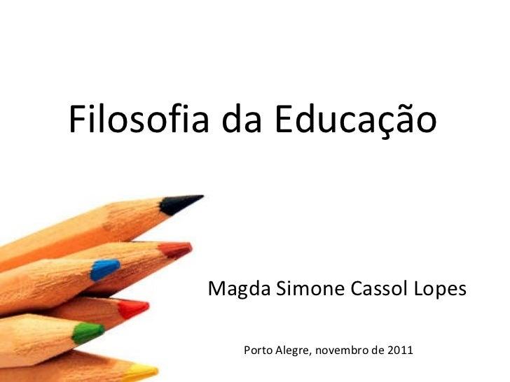 Filosofia da Educação Magda Simone Cassol Lopes Porto Alegre, novembro de 2011