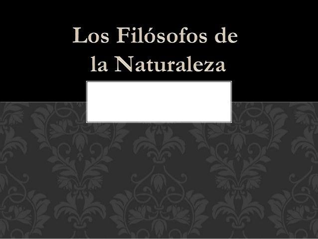 A los primeros filósofos de Grecia se les suele llamar filósofos de la naturaleza porque, se interesaban por la naturaleza...