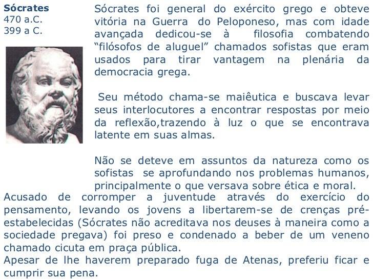 Sócrates   470 a.C.    399 a C.   Sócrates foi general do exército grego e obteve vitória na Guerra do Peloponeso, mas ...