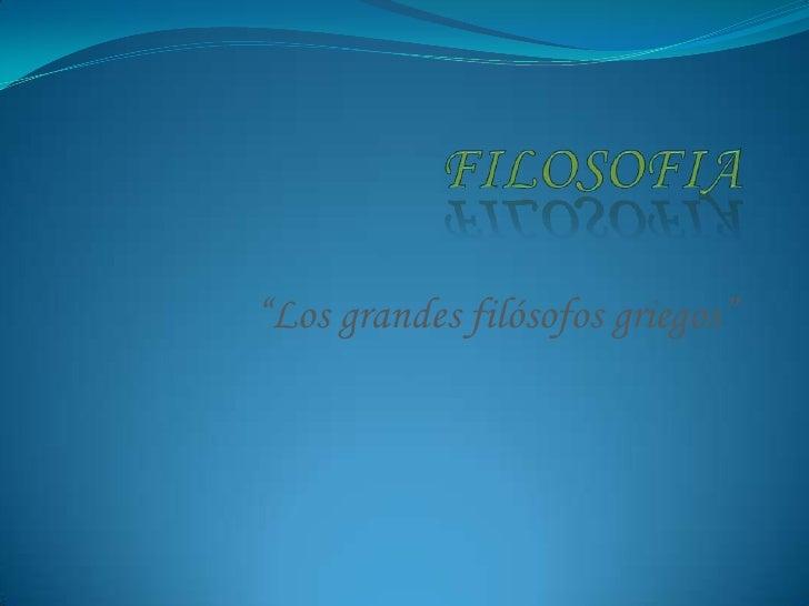 """FILOSOFIA<br />""""Los grandes filósofos griegos""""<br />"""