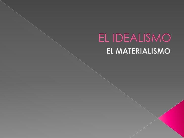 EL IDEALISMO<br />EL MATERIALISMO<br />