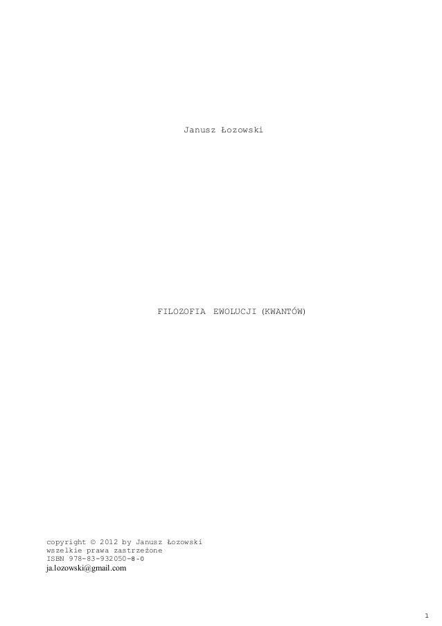 Janusz Łozowski FILOZOFIA EWOLUCJI (KWANTÓW) copyright © 2012 by Janusz Łozowski wszelkie prawa zastrzeżone ISBN 978-83-93...